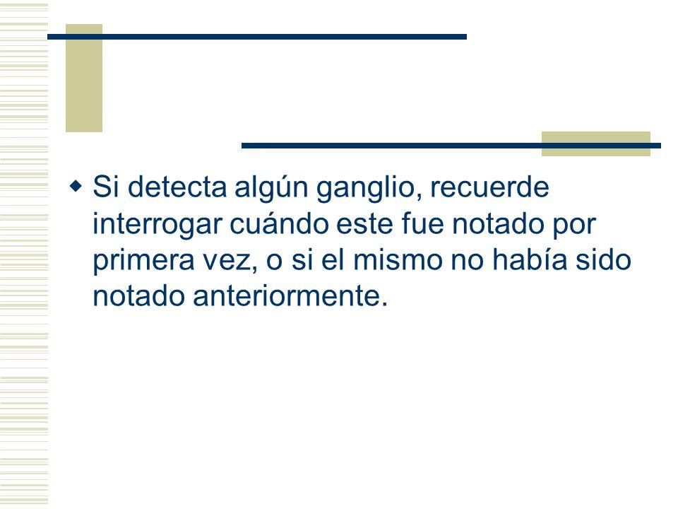Si detecta algún ganglio, recuerde interrogar cuándo este fue notado por primera vez, o si el mismo no había sido notado anteriormente.