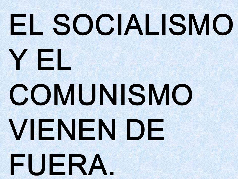 EL SOCIALISMO Y EL COMUNISMO VIENEN DE FUERA.