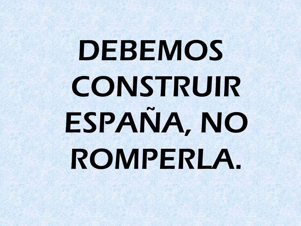 DEBEMOS CONSTRUIR ESPAÑA, NO ROMPERLA.