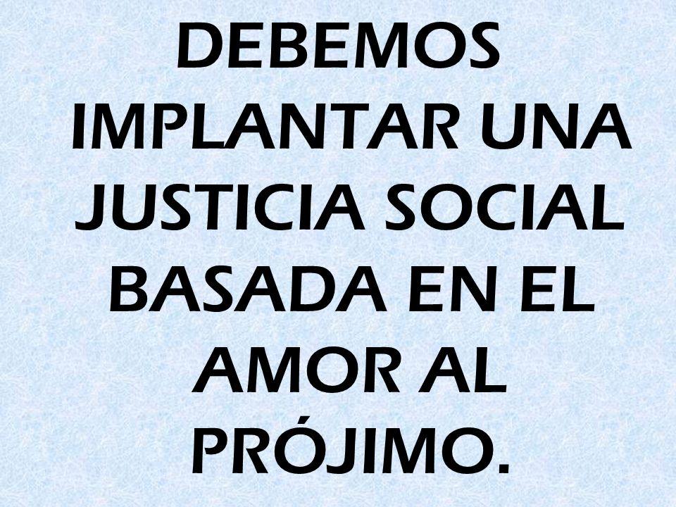 DEBEMOS IMPLANTAR UNA JUSTICIA SOCIAL BASADA EN EL AMOR AL PRÓJIMO.
