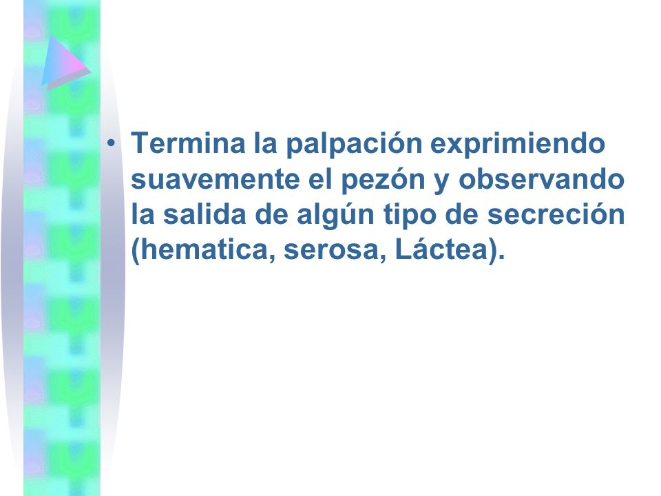 Termina la palpación exprimiendo suavemente el pezón y observando la salida de algún tipo de secreción (hematica, serosa, Láctea).