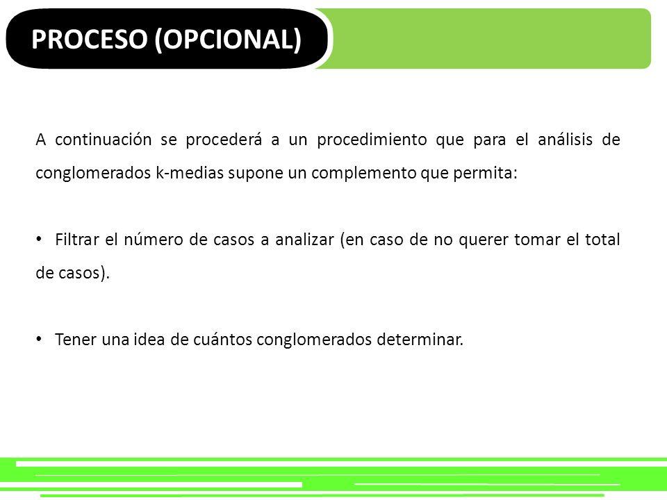 PROCESO (OPCIONAL) A continuación se procederá a un procedimiento que para el análisis de conglomerados k-medias supone un complemento que permita: