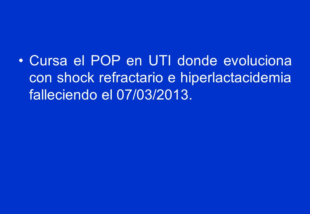 Cursa el POP en UTI donde evoluciona con shock refractario e hiperlactacidemia falleciendo el 07/03/2013.