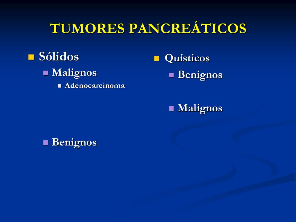 TUMORES PANCREÁTICOS Sólidos Malignos Quísticos Benignos Malignos