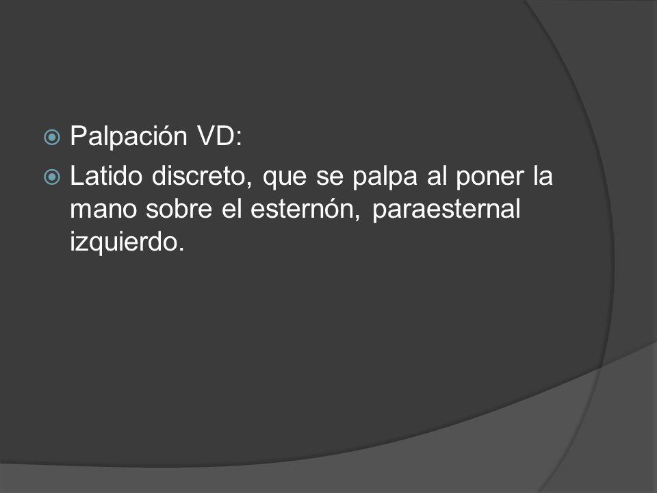 Palpación VD: Latido discreto, que se palpa al poner la mano sobre el esternón, paraesternal izquierdo.