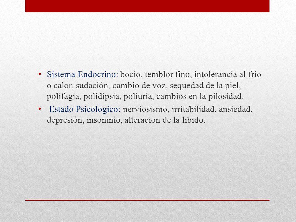 Sistema Endocrino: bocio, temblor fino, intolerancia al frio o calor, sudación, cambio de voz, sequedad de la piel, polifagia, polidipsia, poliuria, cambios en la pilosidad.