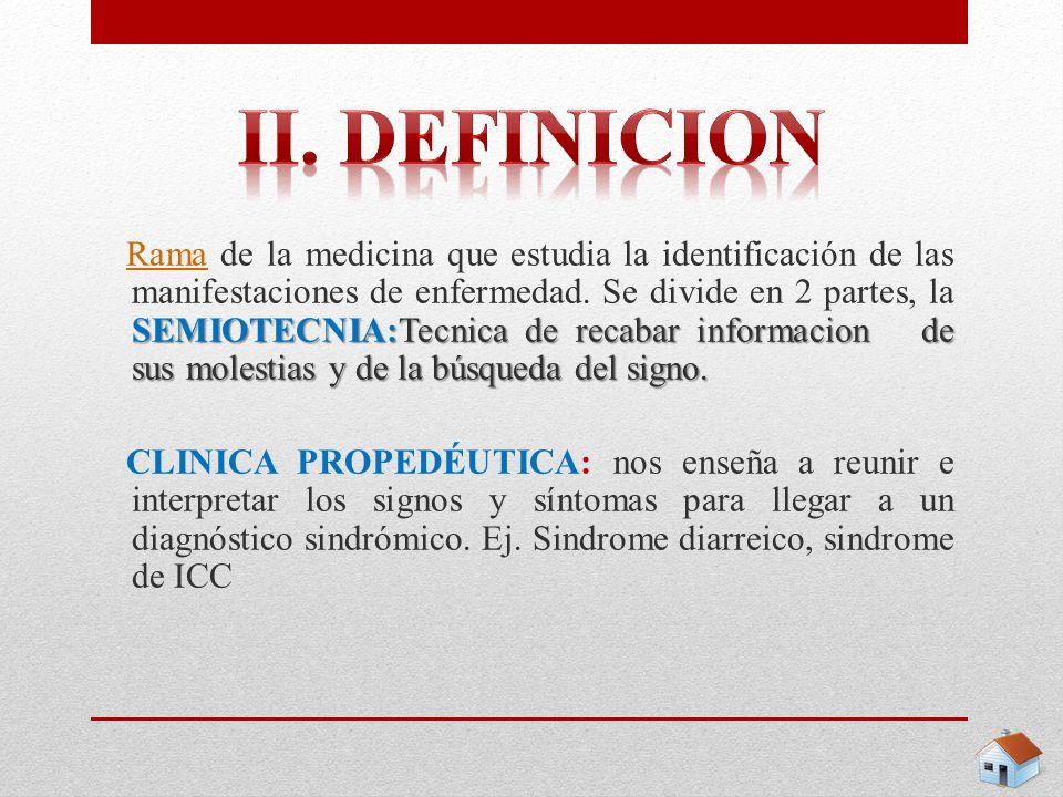 Rama de la medicina que estudia la identificación de las manifestaciones de enfermedad. Se divide en 2 partes, la SEMIOTECNIA:Tecnica de recabar informacion de sus molestias y de la búsqueda del signo.
