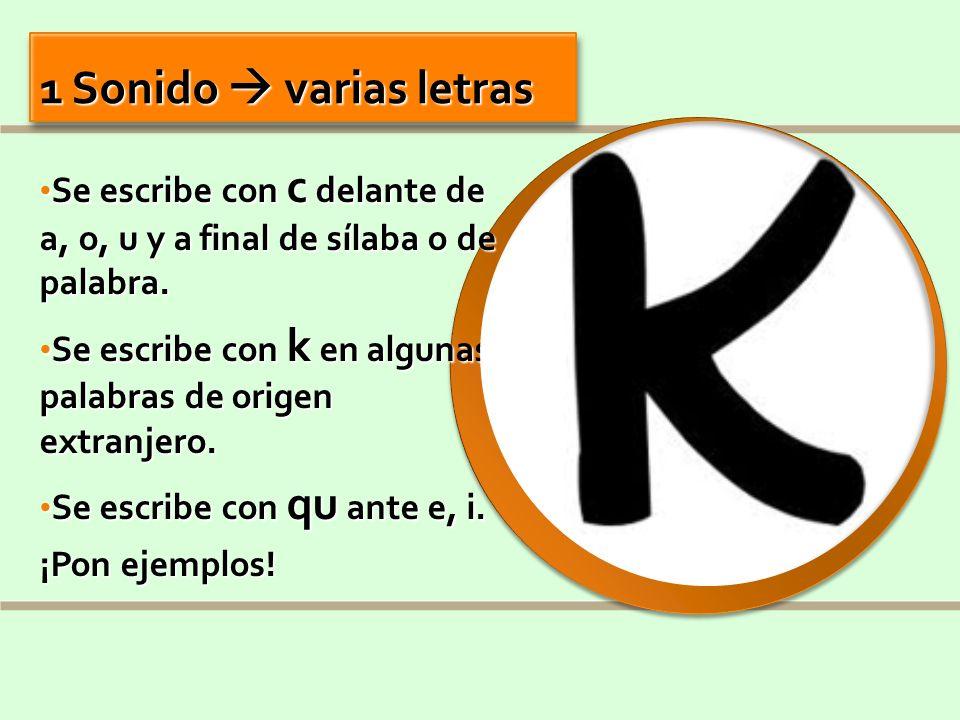 1 Sonido  varias letrasSe escribe con c delante de a, o, u y a final de sílaba o de palabra.
