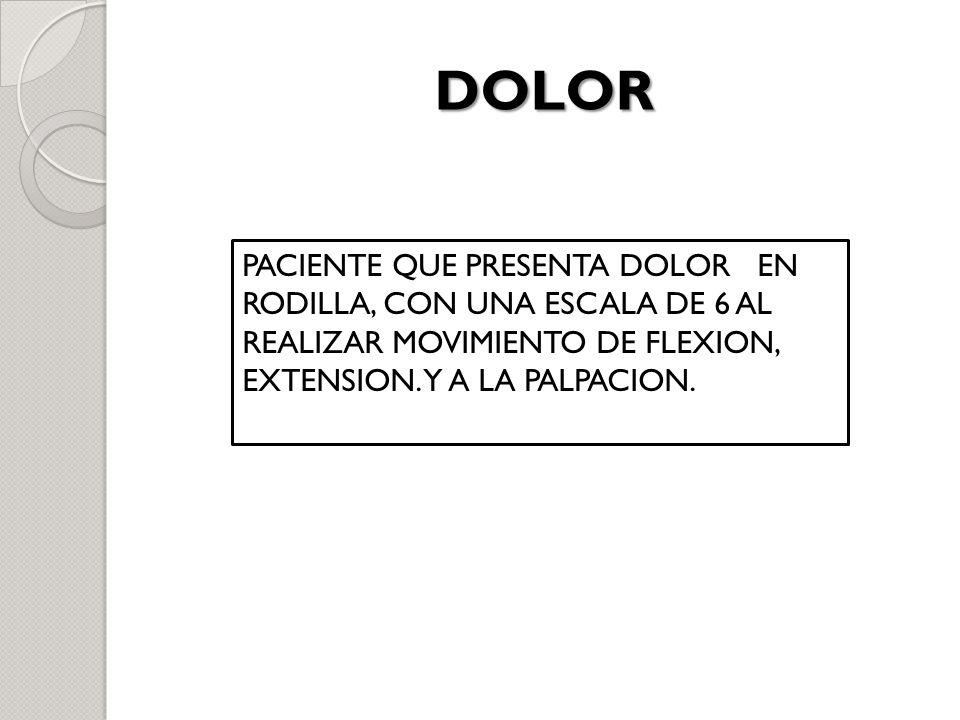 DOLOR PACIENTE QUE PRESENTA DOLOR EN RODILLA, CON UNA ESCALA DE 6 AL REALIZAR MOVIMIENTO DE FLEXION, EXTENSION.