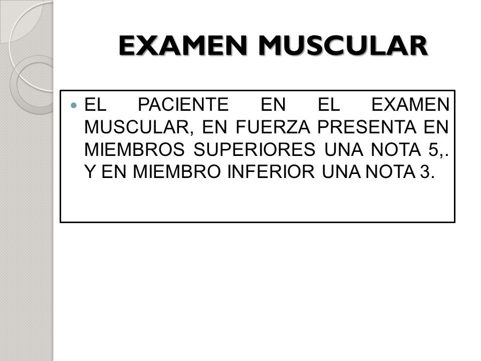 EXAMEN MUSCULAR EL PACIENTE EN EL EXAMEN MUSCULAR, EN FUERZA PRESENTA EN MIEMBROS SUPERIORES UNA NOTA 5,.