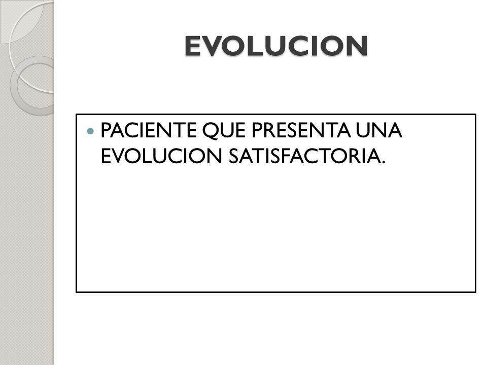 EVOLUCION PACIENTE QUE PRESENTA UNA EVOLUCION SATISFACTORIA.