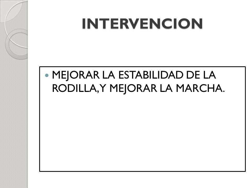INTERVENCION MEJORAR LA ESTABILIDAD DE LA RODILLA, Y MEJORAR LA MARCHA.