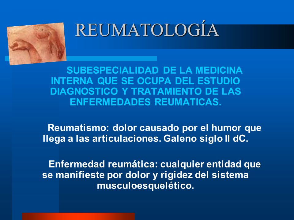 REUMATOLOGÍA SUBESPECIALIDAD DE LA MEDICINA INTERNA QUE SE OCUPA DEL ESTUDIO DIAGNOSTICO Y TRATAMIENTO DE LAS ENFERMEDADES REUMATICAS.