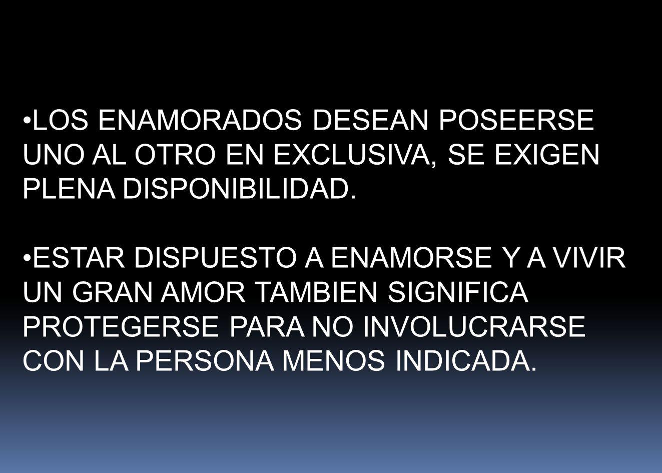 LOS ENAMORADOS DESEAN POSEERSE UNO AL OTRO EN EXCLUSIVA, SE EXIGEN PLENA DISPONIBILIDAD.