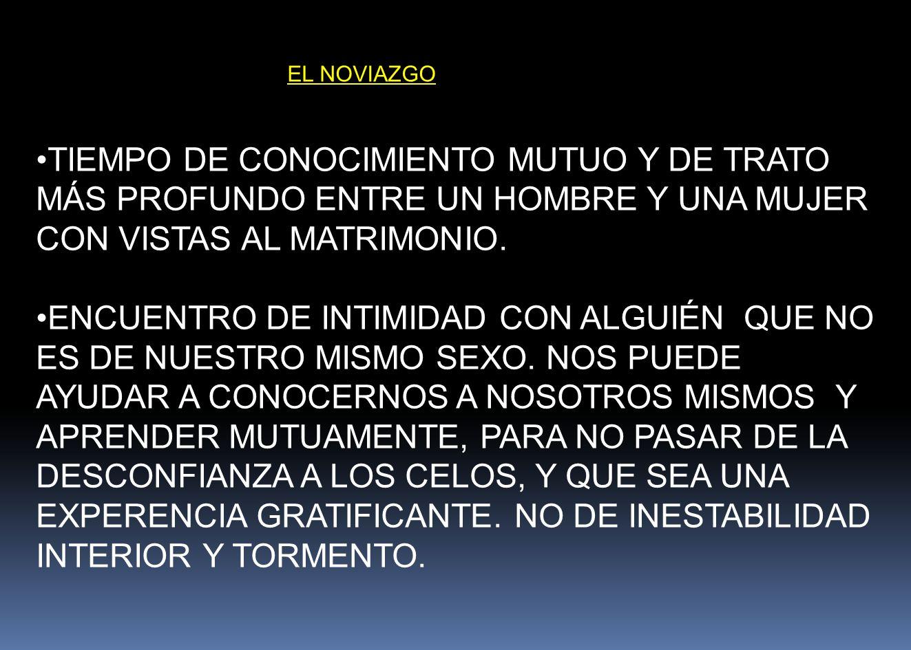 EL NOVIAZGO TIEMPO DE CONOCIMIENTO MUTUO Y DE TRATO MÁS PROFUNDO ENTRE UN HOMBRE Y UNA MUJER CON VISTAS AL MATRIMONIO.