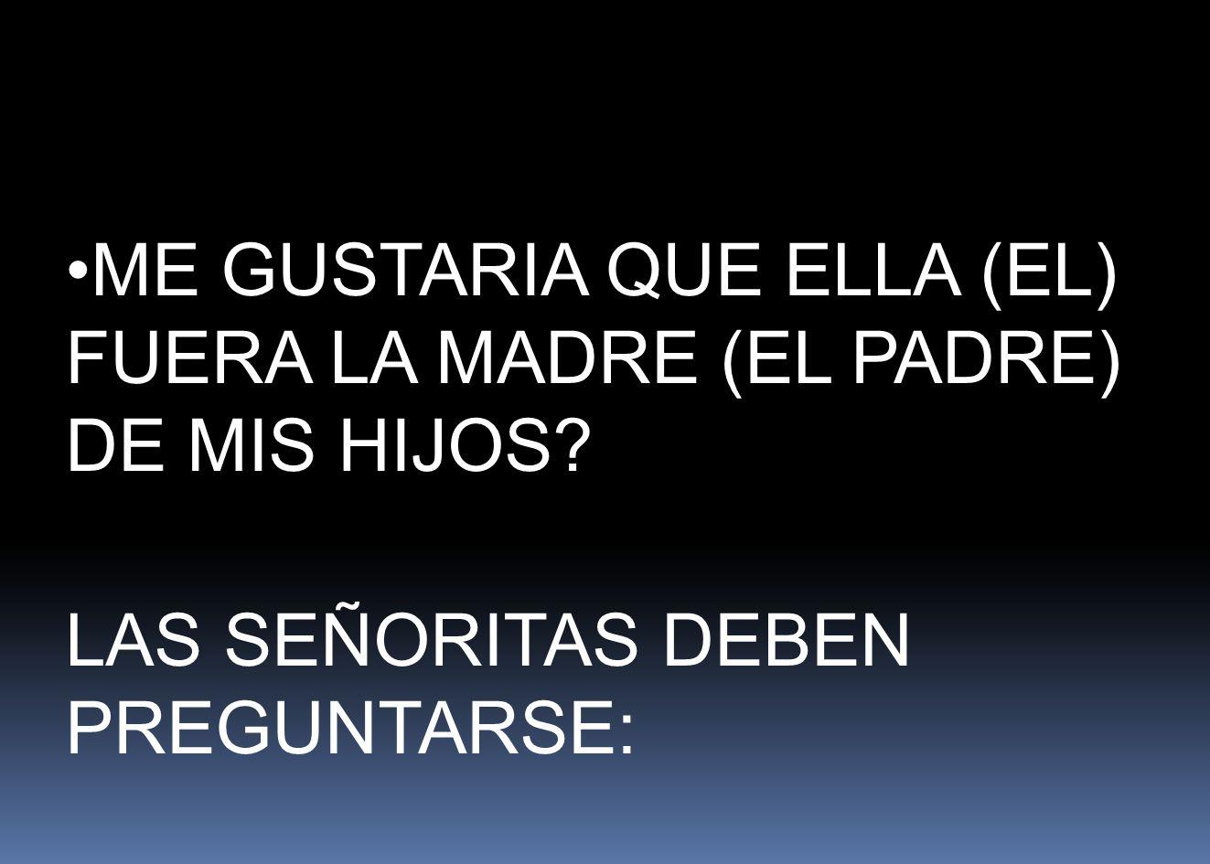 ME GUSTARIA QUE ELLA (EL) FUERA LA MADRE (EL PADRE) DE MIS HIJOS