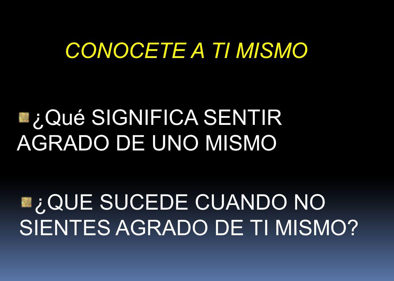CONOCETE A TI MISMO ¿Qué SIGNIFICA SENTIR AGRADO DE UNO MISMO.