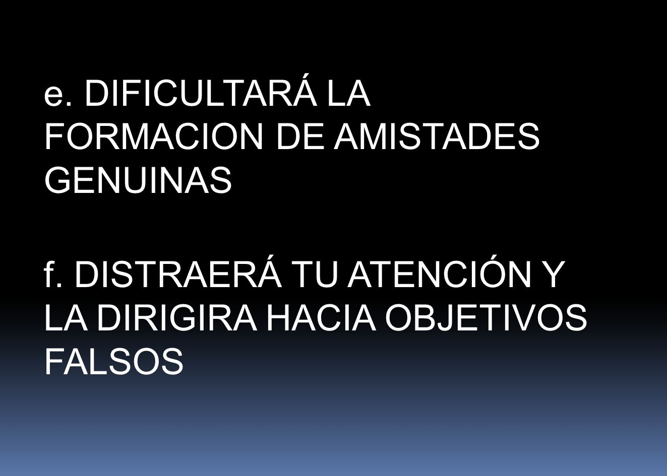 e. DIFICULTARÁ LA FORMACION DE AMISTADES GENUINAS