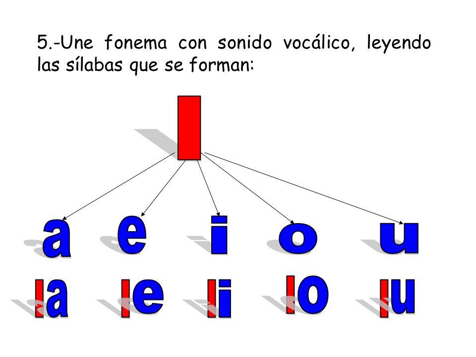 5.-Une fonema con sonido vocálico, leyendo las sílabas que se forman: