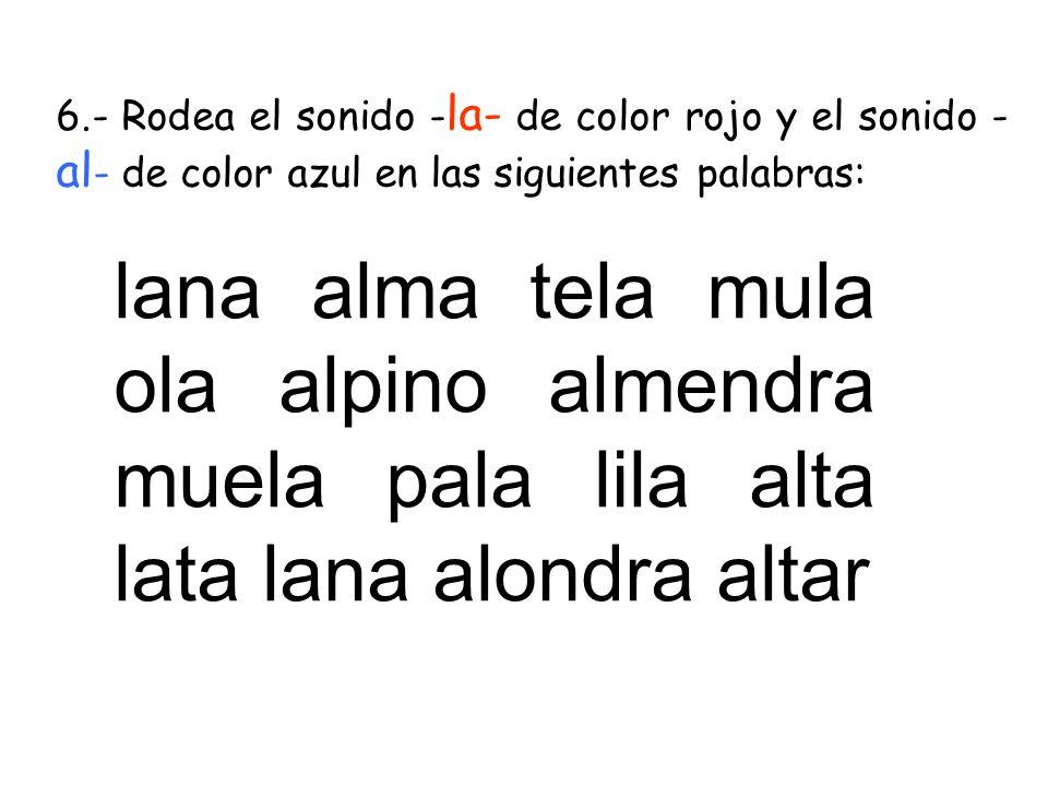 6.- Rodea el sonido -la- de color rojo y el sonido -al- de color azul en las siguientes palabras: