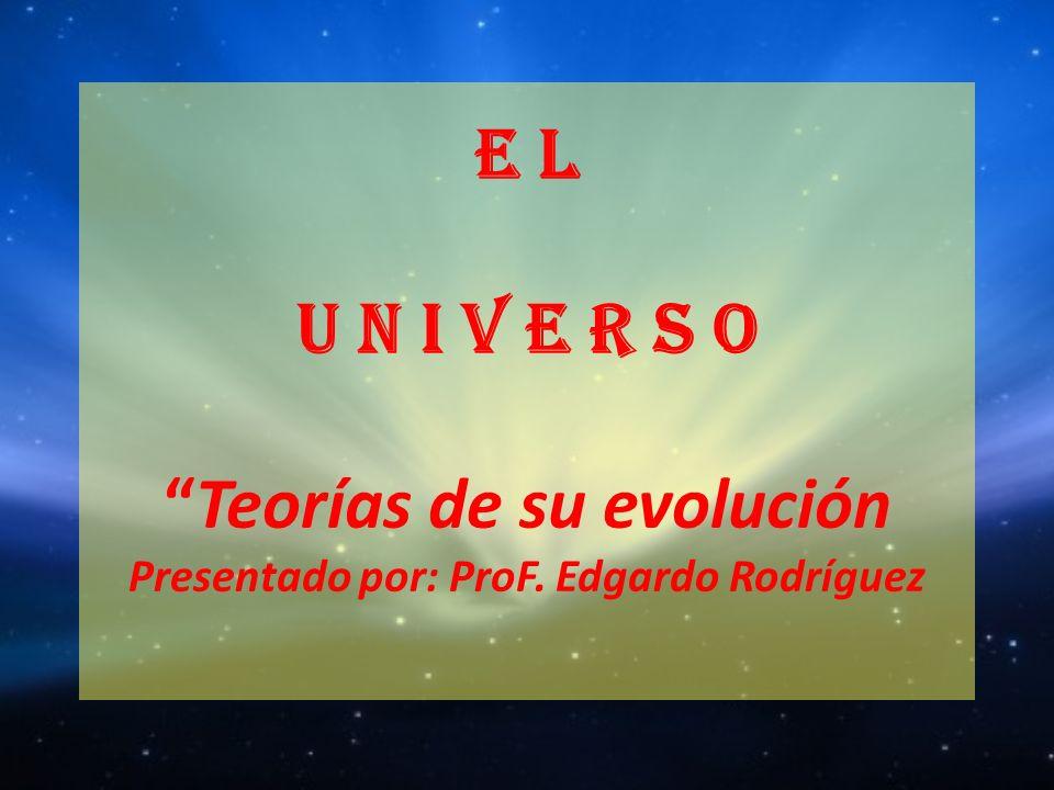 E L U N I V E R S O Teorías de su evolución Presentado por: ProF