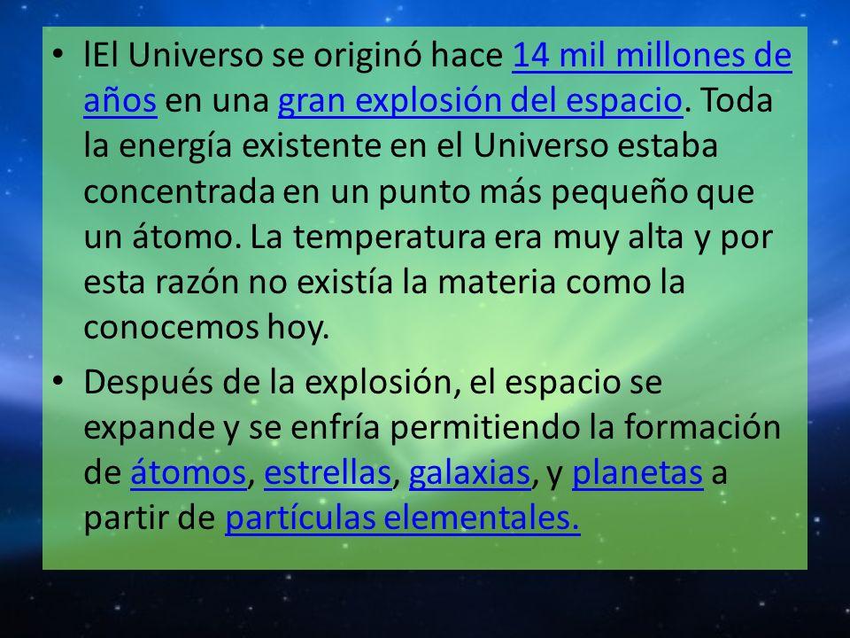 lEl Universo se originó hace 14 mil millones de años en una gran explosión del espacio. Toda la energía existente en el Universo estaba concentrada en un punto más pequeño que un átomo. La temperatura era muy alta y por esta razón no existía la materia como la conocemos hoy.