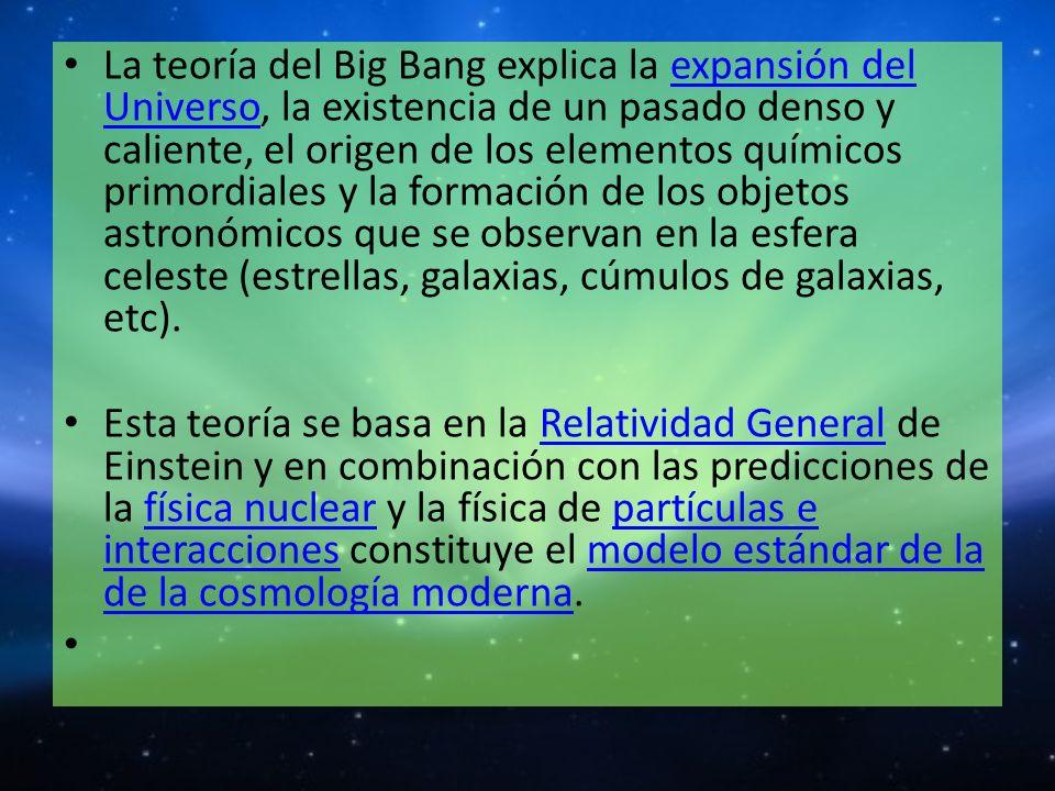 La teoría del Big Bang explica la expansión del Universo, la existencia de un pasado denso y caliente, el origen de los elementos químicos primordiales y la formación de los objetos astronómicos que se observan en la esfera celeste (estrellas, galaxias, cúmulos de galaxias, etc).