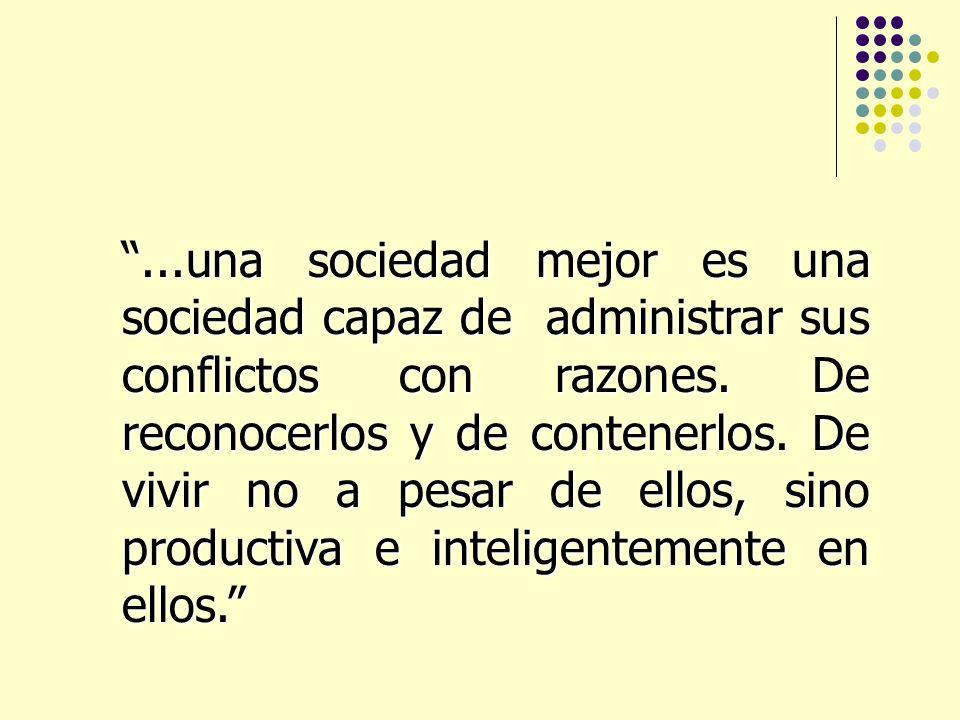 ...una sociedad mejor es una sociedad capaz de administrar sus conflictos con razones.