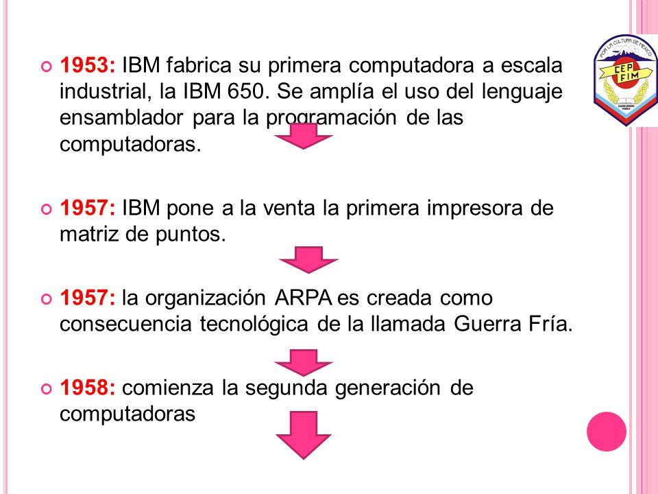 1953: IBM fabrica su primera computadora a escala industrial, la IBM 650. Se amplía el uso del lenguaje ensamblador para la programación de las computadoras.