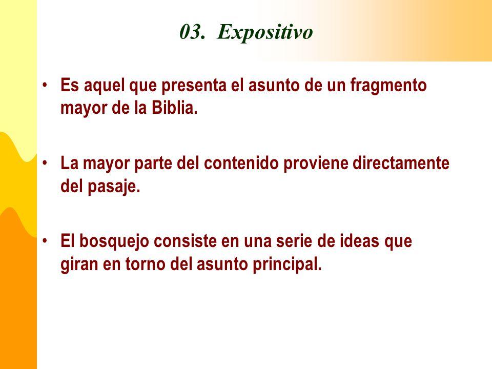 03. Expositivo Es aquel que presenta el asunto de un fragmento mayor de la Biblia. La mayor parte del contenido proviene directamente del pasaje.