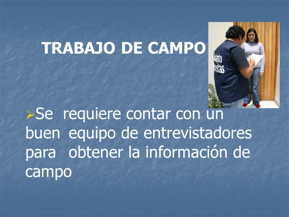 TRABAJO DE CAMPO Se requiere contar con un buen equipo de entrevistadores para obtener la información de campo.