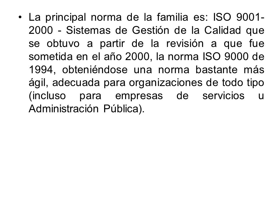 La principal norma de la familia es: ISO 9001-2000 - Sistemas de Gestión de la Calidad que se obtuvo a partir de la revisión a que fue sometida en el año 2000, la norma ISO 9000 de 1994, obteniéndose una norma bastante más ágil, adecuada para organizaciones de todo tipo (incluso para empresas de servicios u Administración Pública).