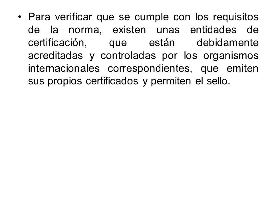 Para verificar que se cumple con los requisitos de la norma, existen unas entidades de certificación, que están debidamente acreditadas y controladas por los organismos internacionales correspondientes, que emiten sus propios certificados y permiten el sello.