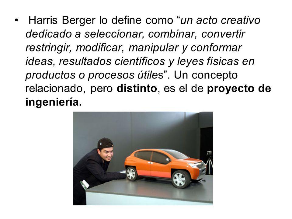 Harris Berger lo define como un acto creativo dedicado a seleccionar, combinar, convertir restringir, modificar, manipular y conformar ideas, resultados científicos y leyes físicas en productos o procesos útiles .