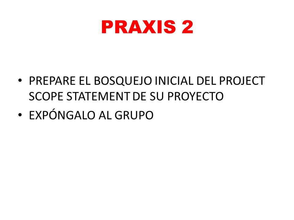PRAXIS 2 PREPARE EL BOSQUEJO INICIAL DEL PROJECT SCOPE STATEMENT DE SU PROYECTO EXPÓNGALO AL GRUPO