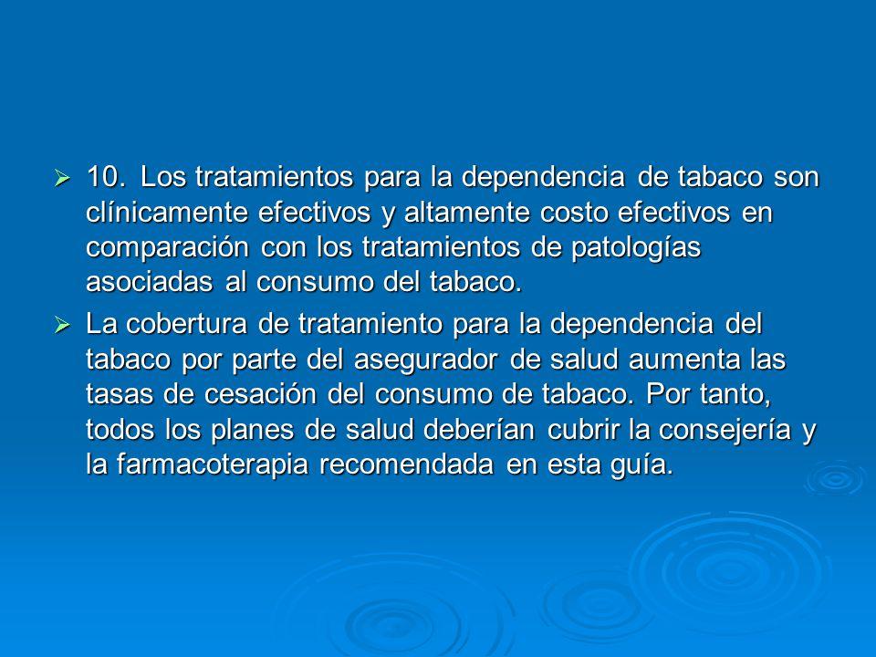 10. Los tratamientos para la dependencia de tabaco son clínicamente efectivos y altamente costo efectivos en comparación con los tratamientos de patologías asociadas al consumo del tabaco.
