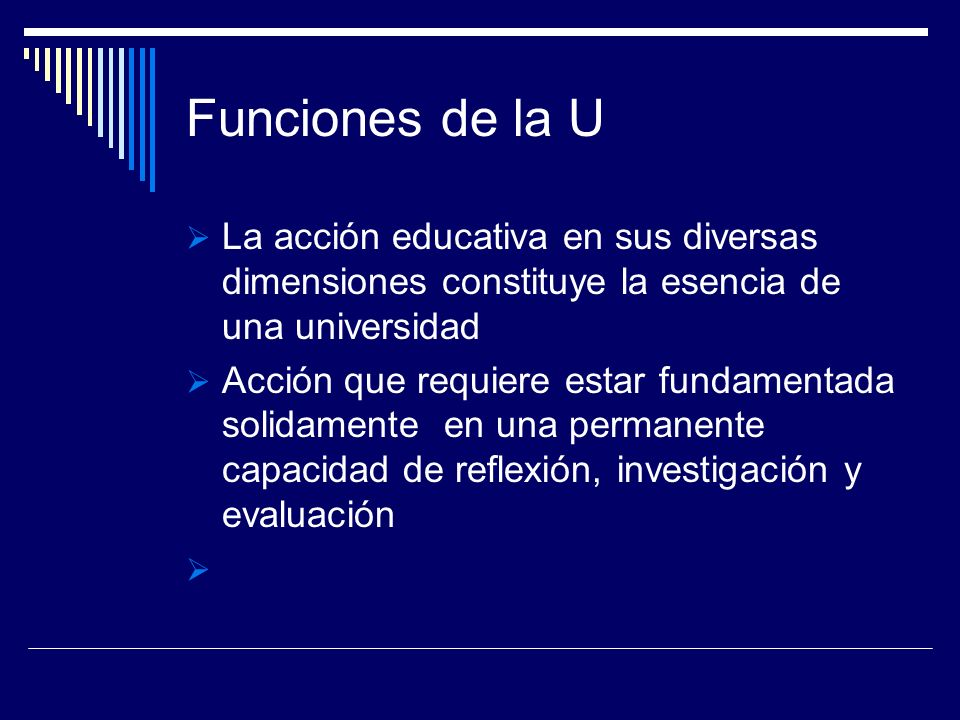 Funciones de la U La acción educativa en sus diversas dimensiones constituye la esencia de una universidad.