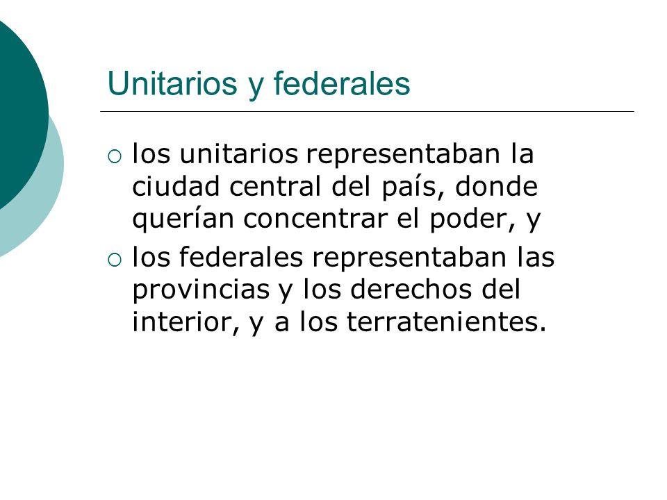 Unitarios y federales los unitarios representaban la ciudad central del país, donde querían concentrar el poder, y.