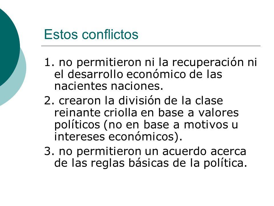 Estos conflictos 1. no permitieron ni la recuperación ni el desarrollo económico de las nacientes naciones.