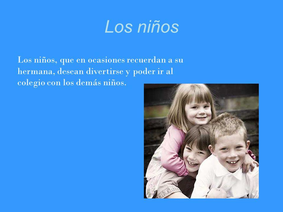 Los niños Los niños, que en ocasiones recuerdan a su hermana, desean divertirse y poder ir al colegio con los demás niños.