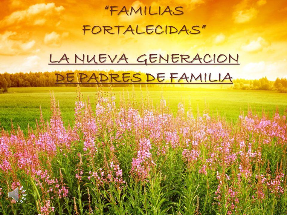 FAMILIAS FORTALECIDAS LA NUEVA GENERACION DE PADRES DE FAMILIA