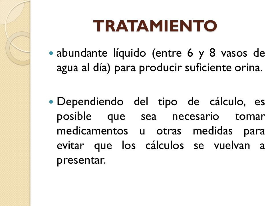 TRATAMIENTO abundante líquido (entre 6 y 8 vasos de agua al día) para producir suficiente orina.