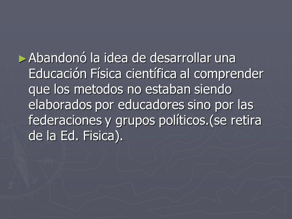 Abandonó la idea de desarrollar una Educación Física científica al comprender que los metodos no estaban siendo elaborados por educadores sino por las federaciones y grupos políticos.(se retira de la Ed.