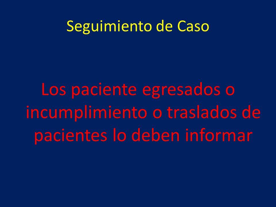 Seguimiento de Caso Los paciente egresados o incumplimiento o traslados de pacientes lo deben informar.