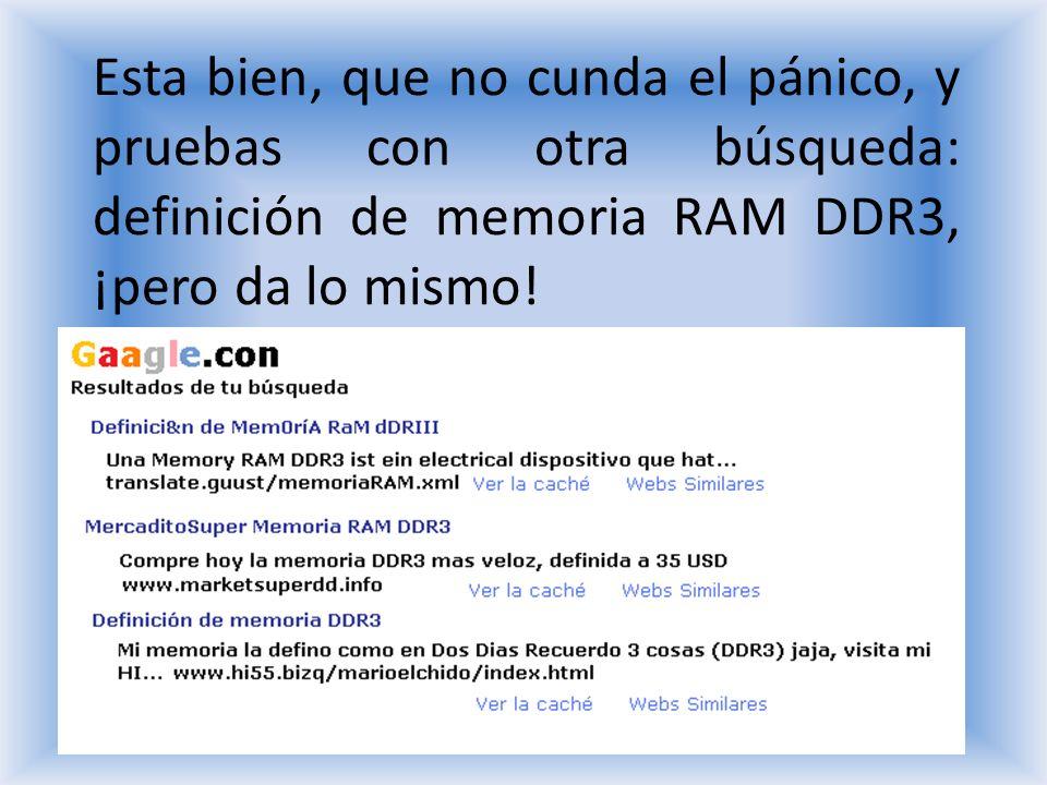Esta bien, que no cunda el pánico, y pruebas con otra búsqueda: definición de memoria RAM DDR3, ¡pero da lo mismo!