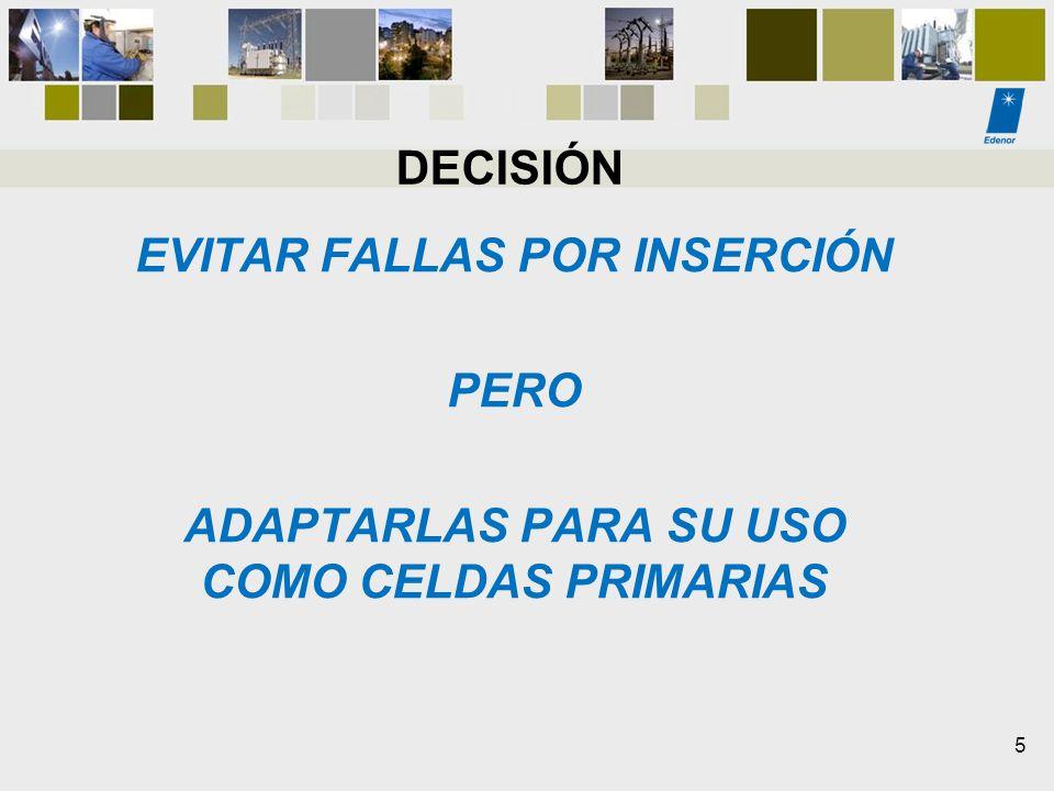 DECISIÓN EVITAR FALLAS POR INSERCIÓN PERO ADAPTARLAS PARA SU USO COMO CELDAS PRIMARIAS 5