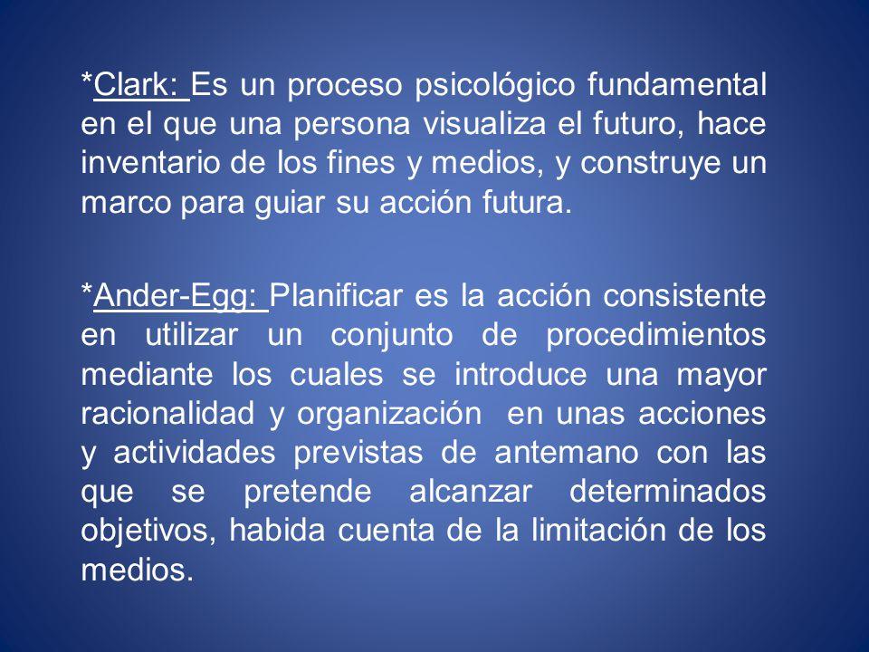 *Clark: Es un proceso psicológico fundamental en el que una persona visualiza el futuro, hace inventario de los fines y medios, y construye un marco para guiar su acción futura.