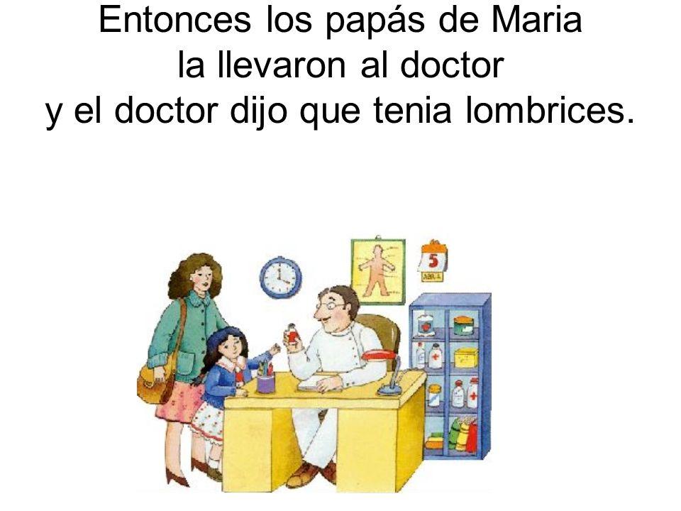 Entonces los papás de Maria la llevaron al doctor y el doctor dijo que tenia lombrices.