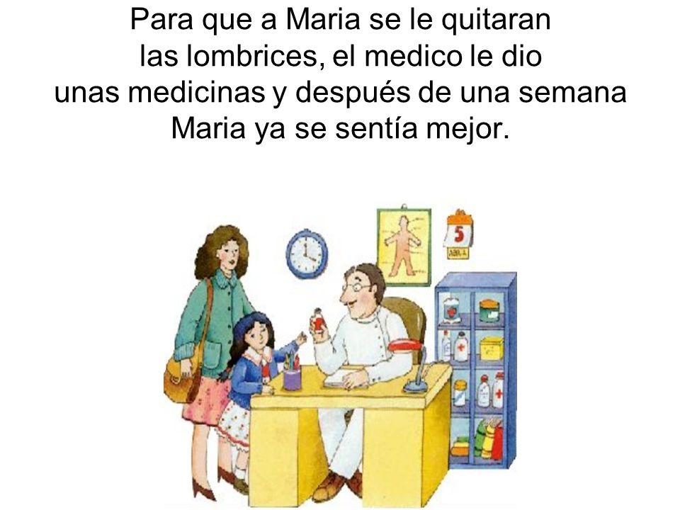 Para que a Maria se le quitaran las lombrices, el medico le dio unas medicinas y después de una semana Maria ya se sentía mejor.