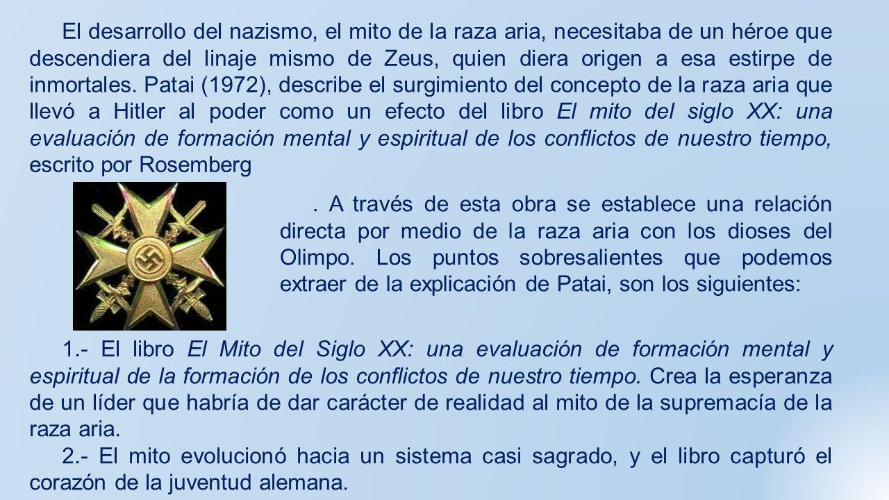 El desarrollo del nazismo, el mito de la raza aria, necesitaba de un héroe que descendiera del linaje mismo de Zeus, quien diera origen a esa estirpe de inmortales. Patai (1972), describe el surgimiento del concepto de la raza aria que llevó a Hitler al poder como un efecto del libro El mito del siglo XX: una evaluación de formación mental y espiritual de los conflictos de nuestro tiempo, escrito por Rosemberg